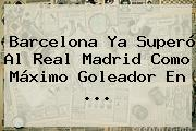 <b>Barcelona</b> Ya Superó Al Real Madrid Como Máximo Goleador En <b>...</b>