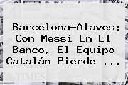 <b>Barcelona</b>-Alaves: Con Messi En El Banco, El Equipo Catalán Pierde ...