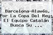 Barcelona-Alavés, Por La <b>Copa Del Rey</b>: El Equipo Catalán Busca Su ...