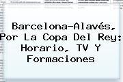 Barcelona-Alavés, Por La <b>Copa Del Rey</b>: Horario, TV Y Formaciones