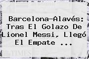 Barcelona-Alavés: Tras El Golazo De Lionel Messi, Llegó El Empate ...
