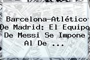 <b>Barcelona</b>-Atlético De Madrid: El Equipo De Messi Se Impone Al De ...