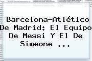 <b>Barcelona</b>-Atlético De Madrid: El Equipo De Messi Y El De Simeone ...