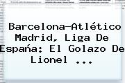 <b>Barcelona</b>-Atlético Madrid, Liga De España: El Golazo De Lionel ...