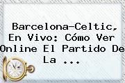 <b>Barcelona</b>-Celtic, En Vivo: Cómo Ver Online El Partido De La ...