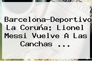 <b>Barcelona</b>-Deportivo La Coruña: Lionel Messi Vuelve A Las Canchas ...