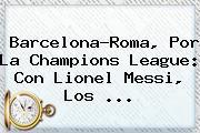 Barcelona-Roma, Por La <b>Champions League</b>: Con Lionel Messi, Los ...