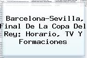 Barcelona-Sevilla, Final De La <b>Copa Del Rey</b>: Horario, TV Y Formaciones