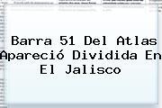 Barra 51 Del <b>Atlas</b> Apareció Dividida En El Jalisco