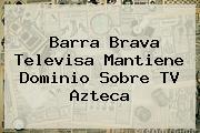 Barra Brava Televisa Mantiene Dominio Sobre <b>TV Azteca</b>
