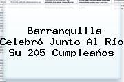<b>Barranquilla</b> Celebró Junto Al Río Su 205 Cumpleaños
