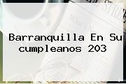<b>Barranquilla</b> En Su <b>cumpleanos</b> 203