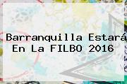 Barranquilla Estará En La <b>FILBO</b> 2016