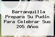 <b>Barranquilla</b> Prepara Su Pudín Para Celebrar Sus 205 Años
