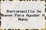 <b>Barranquilla</b> Se Mueve Para Ayudar A Nana