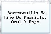 Barranquilla Se Tiñe De Amarillo, Azul Y Rojo
