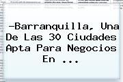 ?<b>Barranquilla</b>, Una De Las 30 Ciudades Apta Para Negocios En <b>...</b>