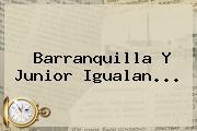 Barranquilla Y Junior Igualan...