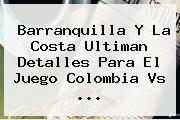 Barranquilla Y La Costa Ultiman Detalles Para El Juego <b>Colombia Vs</b> <b>...</b>