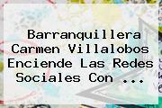 Barranquillera <b>Carmen Villalobos</b> Enciende Las Redes Sociales Con <b>...</b>