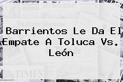 Barrientos Le Da El Empate A <b>Toluca Vs</b>. <b>León</b>