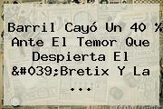 Barril Cayó Un 40 % Ante El Temor Que Despierta El &#039;Bretix Y La <b>...</b>