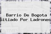 Barrio De <b>Bogota</b> Sitiado Por Ladrones