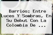 <b>Barrios</b>: Entre Luces Y Sombras, En Su Debut Con La Colombia De ...