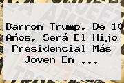 <b>Barron Trump</b>, De 10 Años, Será El Hijo Presidencial Más Joven En ...