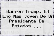 <b>Barron Trump</b>, El Hijo Más Joven De Un Presidente De Estados ...