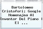 <b>Bartolomeo Cristofori</b>: Google Homenajea Al Inventor Del Piano | El <b>...</b>
