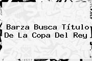 Barza Busca Título De La <b>Copa Del Rey</b>