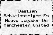 <b>Bastian Schweinsteiger</b> Es Nuevo Jugador De Manchester United