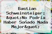 <b>Bastian Schweinsteiger</b>: &quot;No Podría Haber Soñado Nada Mejor&quot;