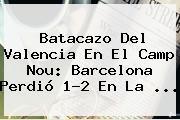 Batacazo Del <b>Valencia</b> En El Camp Nou: <b>Barcelona</b> Perdió 1-2 En La <b>...</b>