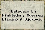 Batacazo En <b>Wimbledon</b>: Querrey Eliminó A Djokovic