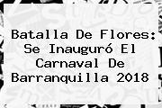 <b>Batalla De Flores</b>: Se Inauguró El Carnaval De Barranquilla <b>2018</b>