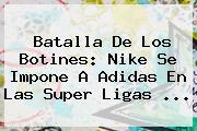 Batalla De Los Botines: Nike Se Impone A <b>Adidas</b> En Las Super Ligas ...