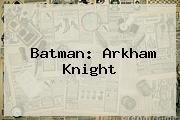 <b>Batman</b>: Arkham Knight