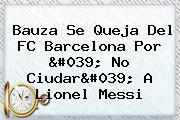 Bauza Se Queja Del <b>FC Barcelona</b> Por &#039; No Ciudar&#039; A Lionel Messi