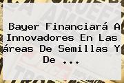 <b>Bayer</b> Financiará A Innovadores En Las áreas De Semillas Y De ...