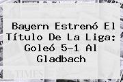 <b>Bayern</b> Estrenó El Título De La Liga: Goleó 5-1 Al <b>Gladbach</b>