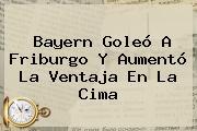 <b>Bayern</b> Goleó A <b>Friburgo</b> Y Aumentó La Ventaja En La Cima