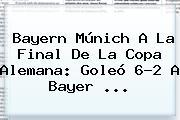 <b>Bayern</b> Múnich A La Final De La Copa Alemana: Goleó 6-2 A <b>Bayer</b> ...