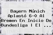 <b>Bayern Múnich</b> Aplastó 6-0 Al <b>Bremen</b> En Inicio De Bundesliga | El ...