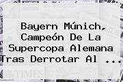 <b>Bayern Múnich</b>, Campeón De La Supercopa Alemana Tras Derrotar Al ...