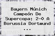 <b>Bayern Múnich</b> Campeón De Supercopa: 2-0 A <b>Borussia Dortmund</b> ...