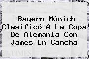<b>Bayern Múnich</b> Clasificó A La Copa De Alemania Con James En Cancha