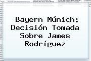 Bayern Múnich: Decisión Tomada Sobre <b>James Rodríguez</b>