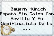 <b>Bayern</b> Múnich Empató Sin Goles Con Sevilla Y Es Semifinalista De La ...